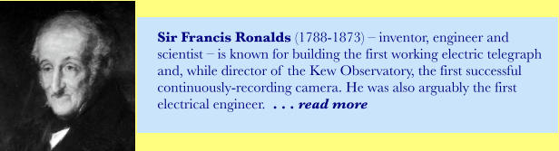 Sir Francis Ronalds (1788-1873) – inventor, engineer and scientist – is known for building the first working electric telegraph and, while director of the Kew Observatory, the first successful continuously-recording camera. He was also arguably the first electrical engineer.  . . . read more