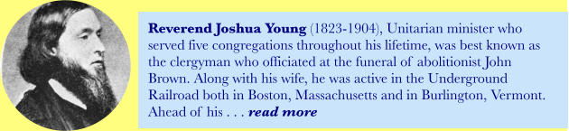 Reverend Joshua Young (1823-1904), Unitarian minister who served five congregations throughout his lifetime, was best known as the clergyman who officiated at the funeral of abolitionist John Brown. Along with his wife, he was active in the Underground Railroad both in Boston, Massachusetts and in Burlington, Vermont. Ahead of his . . . read more