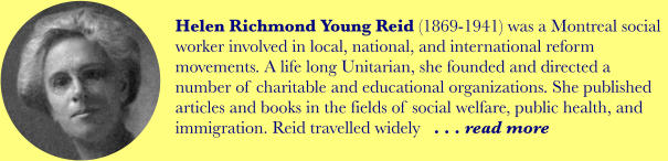 Helen Richmond Young Reid (1869-1941) was a Montreal social worker involved in local, national, and international reform movements. A life long Unitarian, she founded and directed a number of charitable and educational organizations. She published articles and books in the fields of social welfare, public health, and immigration. Reid travelled widely   . . . read more