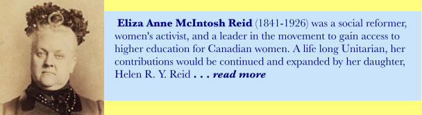 Eliza Anne McIntosh Reid (1841-1926) was a social reformer, women's activist, and a leader in the movement to gain access to higher education for Canadian women. A life long Unitarian, her contributions would be continued and expanded by her daughter,  Helen R. Y. Reid . . . read more