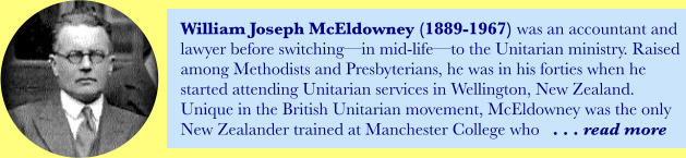William Joseph McEldowney (1889-1967) was an accountant and lawyer before switching—in mid-life—to the Unitarian ministry. Raised among Methodists and Presbyterians, he was in his forties when he started attending Unitarian services in Wellington, New Zealand. Unique in the British Unitarian movement, McEldowney was the only New Zealander trained at Manchester College who   . . . read more