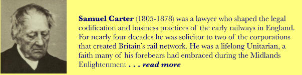 Samuel Carter (1805-1878) was a lawyer who shaped the legal codification and business practices of the early railways in England. For nearly four decades he was solicitor to two of the corporations that created Britain's rail network. He was a lifelong Unitarian, a faith many of his forebears had embraced during the Midlands Enlightenment . . . read more
