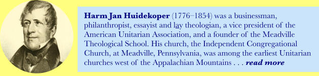 Harm Jan Huidekoper (1776–1854) was a businessman, philanthropist, essayist and lay theologian, a vice president of the American Unitarian Association, and a founder of the Meadville Theological School. His church, the Independent Congregational Church, at Meadville, Pennsylvania, was among the earliest Unitarian churches west of the Appalachian Mountains . . . read more