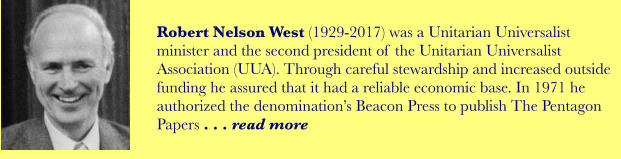 Robert Nelson West (1929-2017) was a Unitarian Universalist minister and the second president of the Unitarian Universalist Association (UUA). Through careful stewardship and increased outside funding he assured that it had a reliable economic base. In 1971 he authorized the denomination's Beacon Press to publish The Pentagon Papers . . . read more