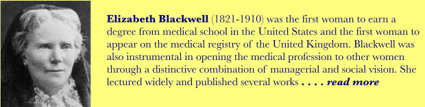Elizabeth Blackwell (1821-1910) was the first woman to earn a degree from medical school in the United States and the first woman to appear on the medical registry of the United Kingdom. Blackwell was also instrumental in opening the medical profession to other women through a distinctive combination of managerial and social vision. She lectured widely and published several works . . . . read more