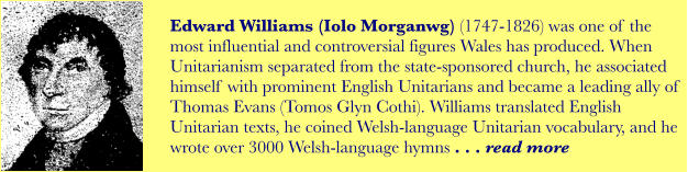 Edward Williams (Iolo Morganwg) (1747-1826) was one of the most influential and controversial figures Wales has produced. When Unitarianism separated from the state-sponsored church, he associated himself with prominent English Unitarians and became a leading ally of Thomas Evans (Tomos Glyn Cothi). Williams translated English Unitarian texts, he coined Welsh-language Unitarian vocabulary, and he wrote over 3000 Welsh-language hymns . . . read more