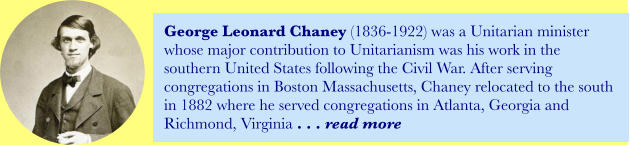 George Leonard Chaney (1836-1922) was a Unitarian minister whose major contribution to Unitarianism was his work in the southern United States following the Civil War. After serving congregations in Boston Massachusetts, Chaney relocated to the south in 1882 where he served congregations in Atlanta, Georgia and Richmond, Virginia . . . read more