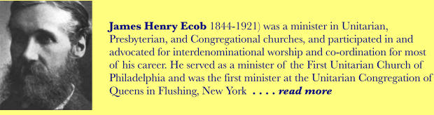James Henry Ecob 1844-1921) was a minister in Unitarian, Presbyterian, and Congregational churches, and participated in and advocated for interdenominational worship and co-ordination for most of his career. He served as a minister of the First Unitarian Church of Philadelphia and was the first minister at the Unitarian Congregation of Queens in Flushing, New York  . . . . read more