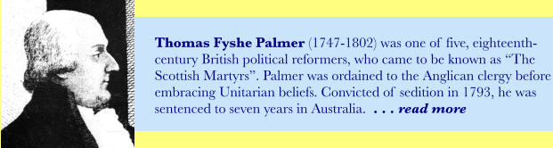 "Thomas Fyshe Palmer (1747-1802) was one of five, eighteenth-century British political reformers, who came to be known as ""The Scottish Martyrs"". Palmer was ordained to the Anglican clergy before embracing Unitarian beliefs. Convicted of sedition in 1793, he was sentenced to seven years in Australia.  . . . read more"